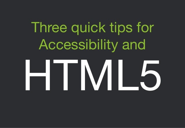 Three quick tips for Accessibility and  HTML5