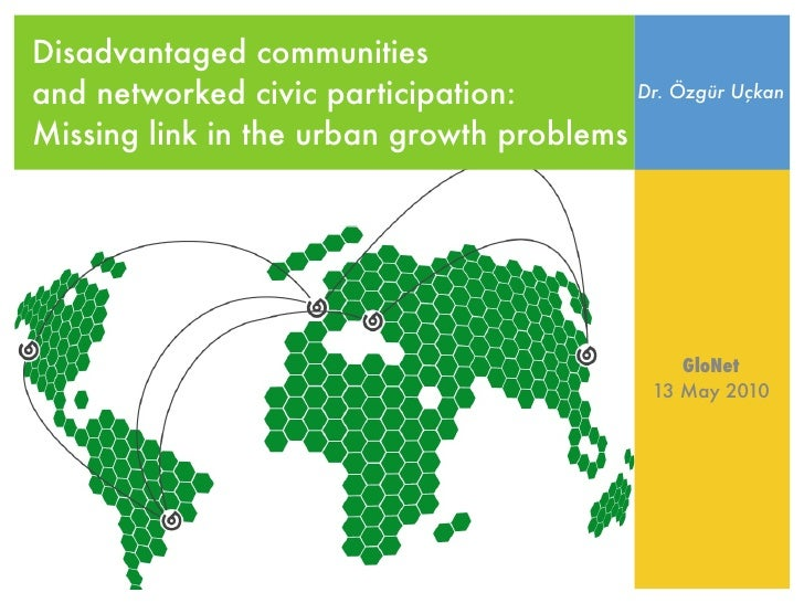 Disadvantaged communities and networked civic participation:          Dr. Özgür Uçkan  Missing link in the urban growth pr...