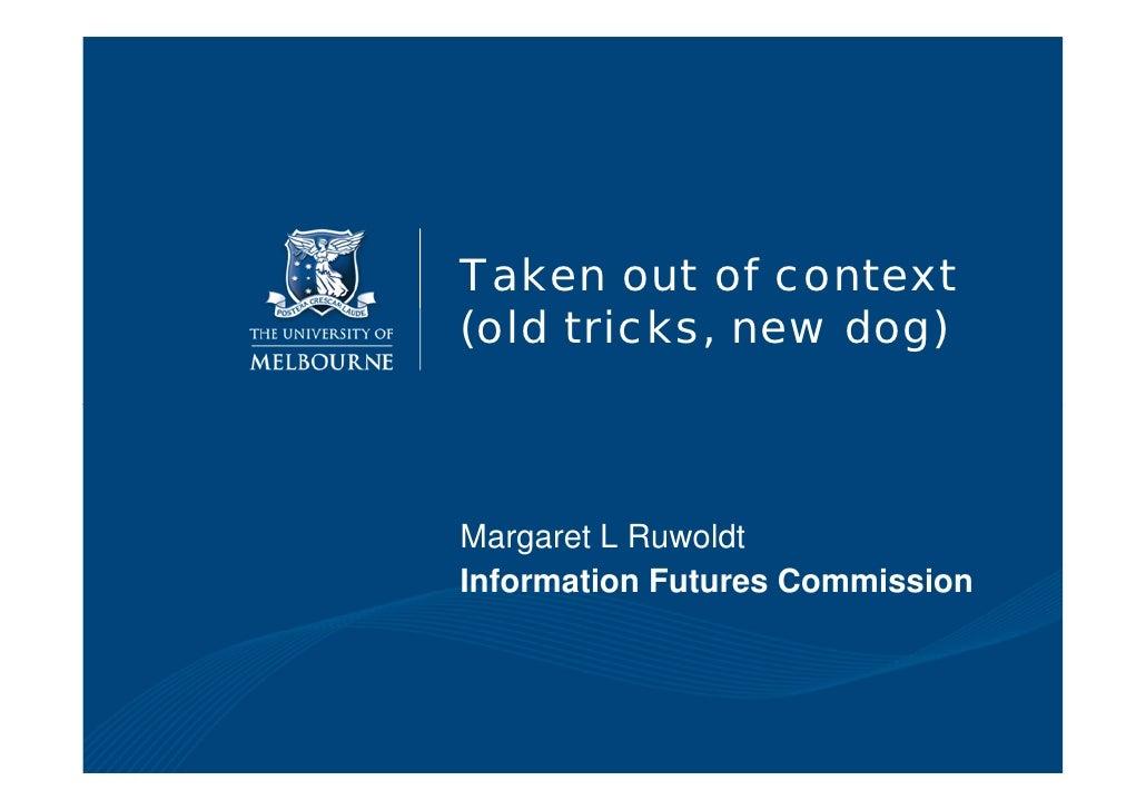 Taken out of context (old tricks, new dog)    Margaret L Ruwoldt Information Futures Commission