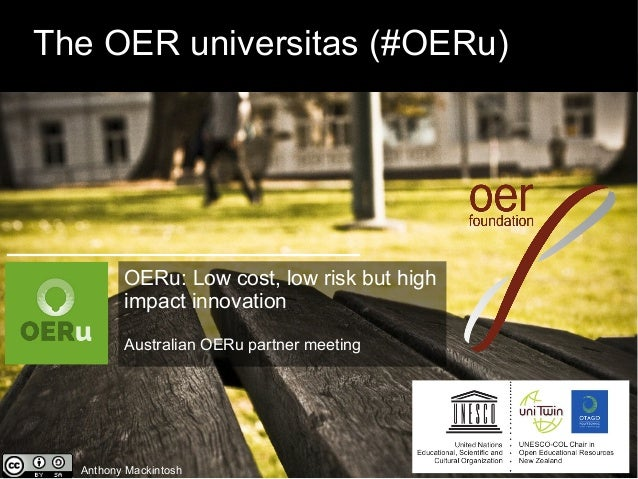 The OER universitas (#OERu) Anthony Mackintosh OERu: Low cost, low risk but high impact innovation Australian OERu partner...