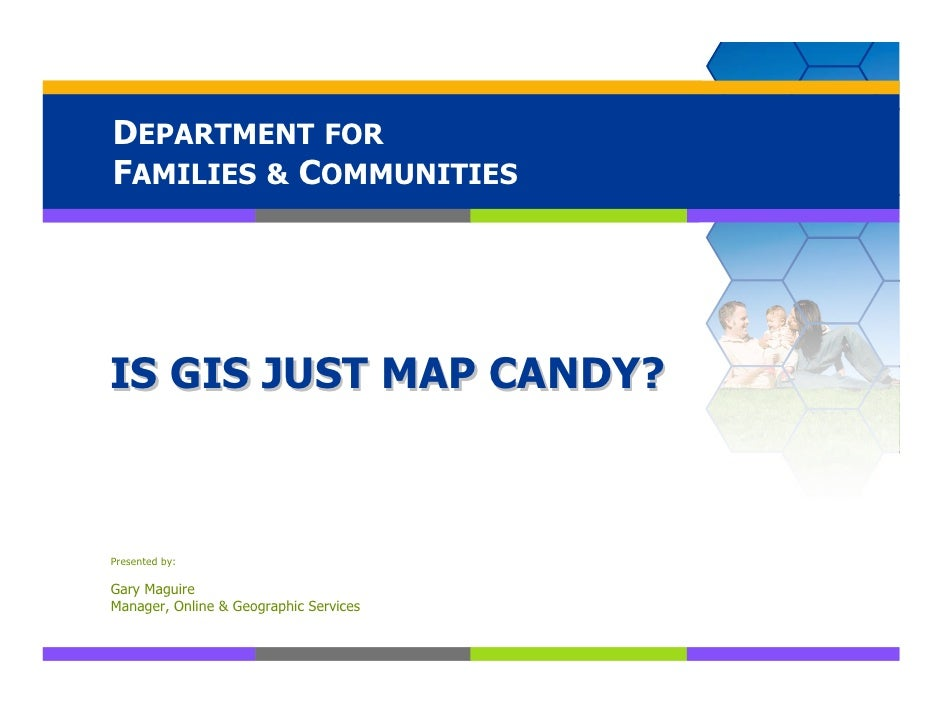 DEPARTMENT FOR FAMILIES & COMMUNITIES     IS GIS JUST MAP CANDY?    Presented by:  Gary Maguire Manager, Online & Geograph...