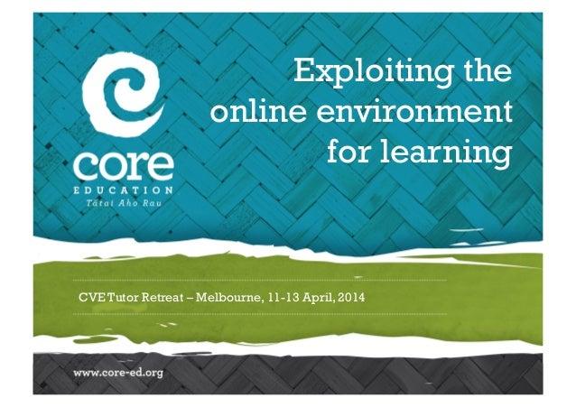 CVE Tutor Retreat – Melbourne, 11-13 April, 2014 Exploiting the online environment for learning