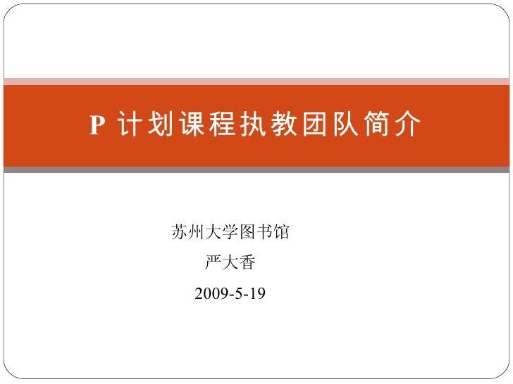 P 计划课程执教团队简介 苏州大学图书馆 严大香 2009-5-19