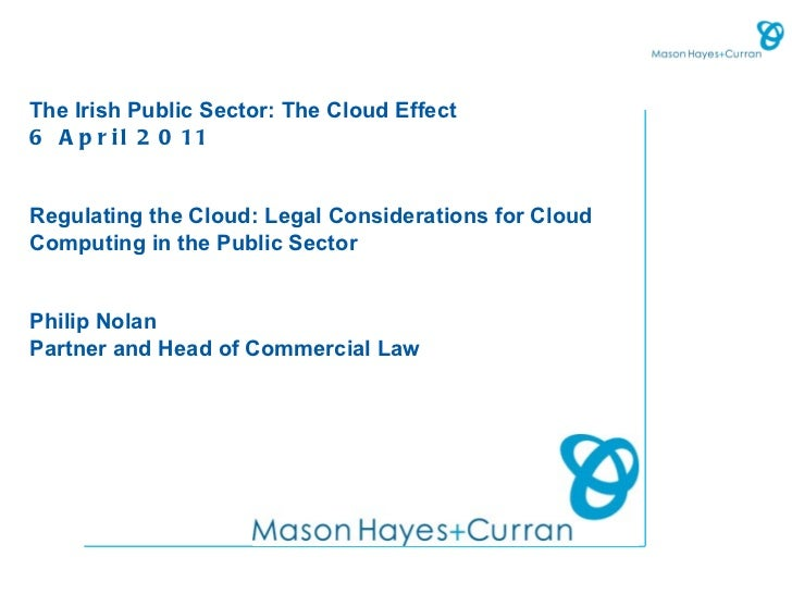 The Irish Public Sector: The Cloud Effect6 A p r i l 2 0 11Regulating the Cloud: Legal Considerations for CloudComputing i...