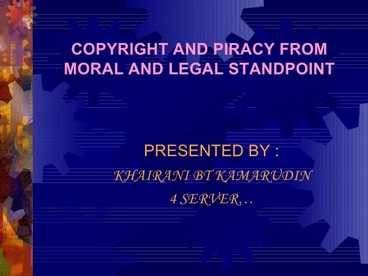 COPYRIGHT AND PIRACY FROM MORAL AND LEGAL STANDPOINT PRESENTED BY : KHAIRANI BT KAMARUDIN 4 SERVER…
