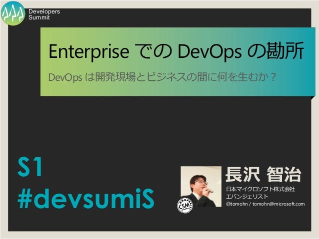 S1 #devsumiS 長沢 智治 日本マイクロソフト株式会社 エバンジェリスト @tomohn / tomohn@microsoft.com Summit Developers Enterprise での DevOps の勘所 DevOps...