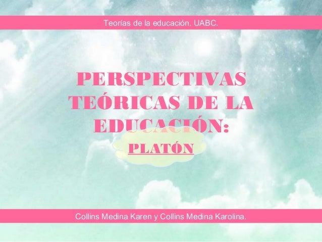 PERSPECTIVAS TEÓRICAS DE LA EDUCACIÓN: PLATÓN Collins Medina Karen y Collins Medina Karolina. Teorías de la educación. UAB...