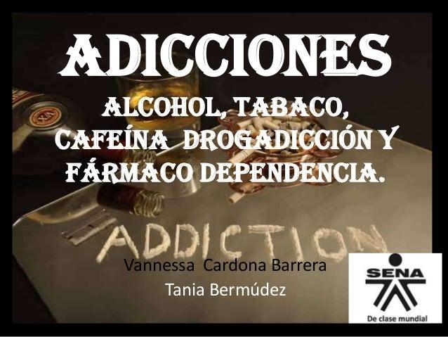 Adicciones alcohol, tabaco, cafeína drogadicción y fármaco dependencia.  Vannessa Cardona Barrera Tania Bermúdez
