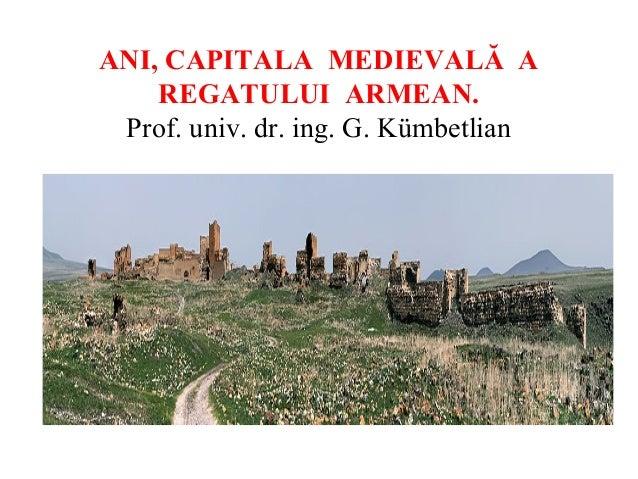 ANI, CAPITALA MEDIEVALĂ A REGATULUI ARMEAN. Prof. univ. dr. ing. G. Kümbetlian