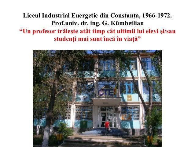 """Liceul Industrial Energetic din Constanţa, 1966-1972. Prof.univ. dr. ing. G. Kümbetlian """"Un profesor trăieşte atât timp câ..."""