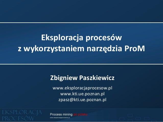 Eksploracja procesów z wykorzystaniem narzędzia ProM Zbigniew Paszkiewicz www.eksploracjaprocesow.pl www.kti.ue.poznan.pl ...