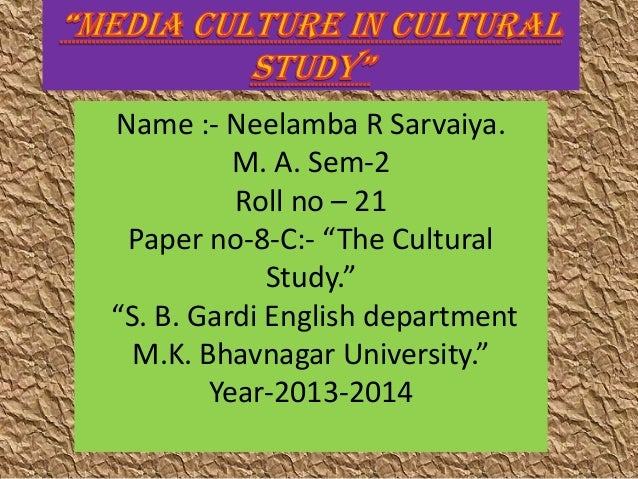 "Name :- Neelamba R Sarvaiya. M. A. Sem-2 Roll no – 21 Paper no-8-C:- ""The Cultural Study."" ""S. B. Gardi English department..."