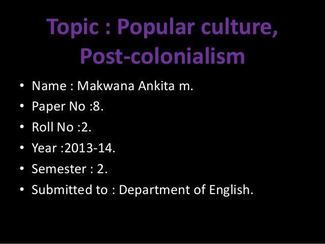 Topic : Popular culture, Post-colonialism • Name : Makwana Ankita m. • Paper No :8. • Roll No :2. • Year :2013-14. • Semes...