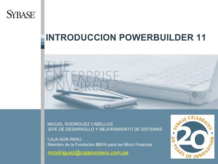 INTRODUCCION POWERBUILDER 11 MIGUEL RODRIGUEZ CABELLOS JEFE DE DESARROLLO Y MEJORAMIENTO DE SISTEMAS CAJA NOR PERU. Miembr...