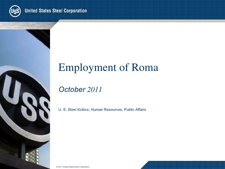 Employment of Roma October   2011 U. S. Steel Košice, Human Resources , Public Affairs © 201 1  United States Steel Corpor...