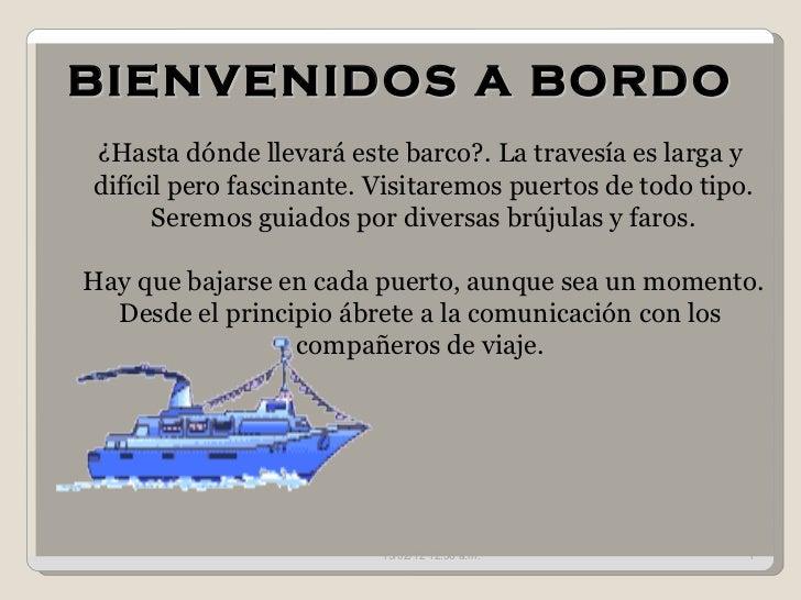 BIENVENIDOS A BORDO 15/02/12   12:55 a.m. ¿Hasta dónde llevará este barco?. La travesía es larga y  difícil pero fascinant...