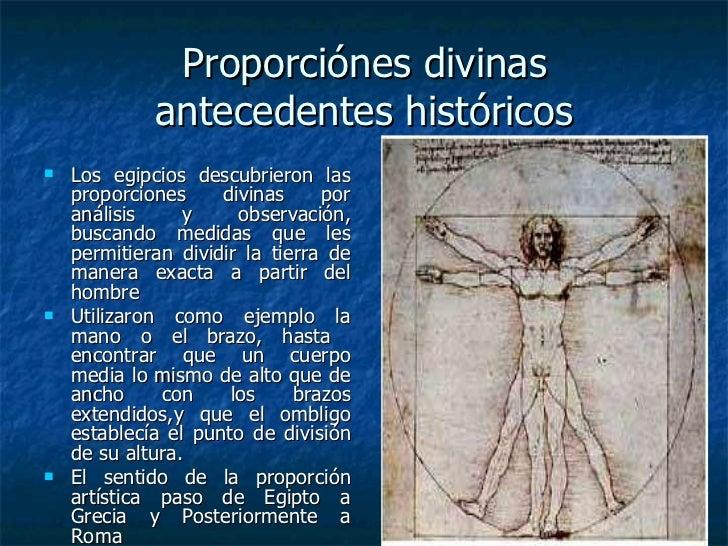 Proporciónes divinas antecedentes históricos <ul><li>Los egipcios descubrieron las proporciones divinas por análisis y obs...