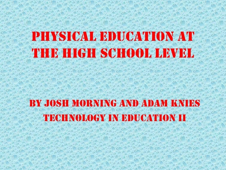 Physical Education atthe High School LevelBy Josh Morning and Adam Knies   Technology In Education II