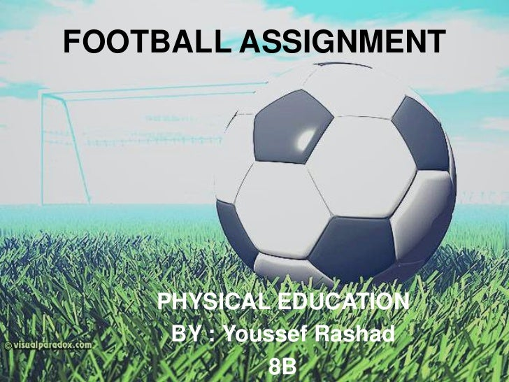 FOOTBALL ASSIGNMENT<br />PHYSICAL EDUCATION<br />BY : Youssef Rashad<br />8B<br />