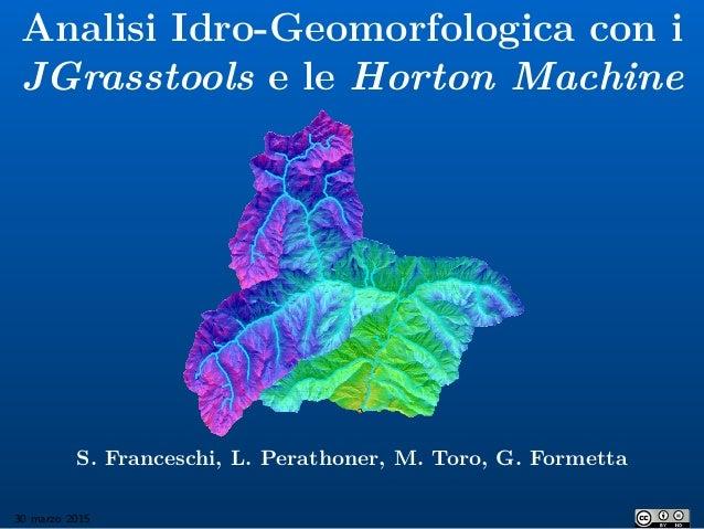 Analisi Idro-Geomorfologica con i JGrasstools e le Horton Machine S. Franceschi, L. Perathoner, M. Toro, G. Formetta 30 ma...