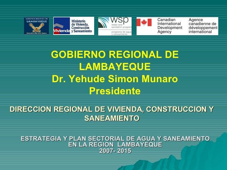 <ul><li>ESTRATEGIA Y PLAN SECTORIAL DE AGUA Y SANEAMIENTO EN LA REGION  LAMBAYEQUE 2007- 2015 </li></ul>DIRECCION REGIONAL...