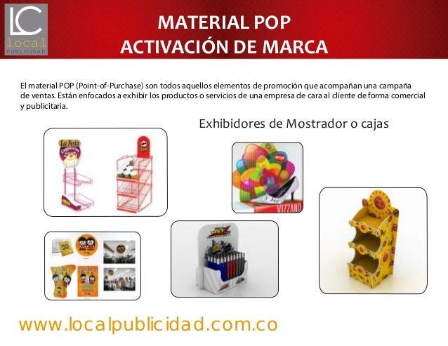 www.localpublicidad.com.coEl material POP (Point-of-Purchase) son todos aquellos elementos de promoción que acompañan una ...
