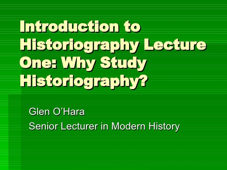 Introduction to Historiography Lecture One: Why Study Historiography? Glen O'Hara Senior Lecturer in Modern History