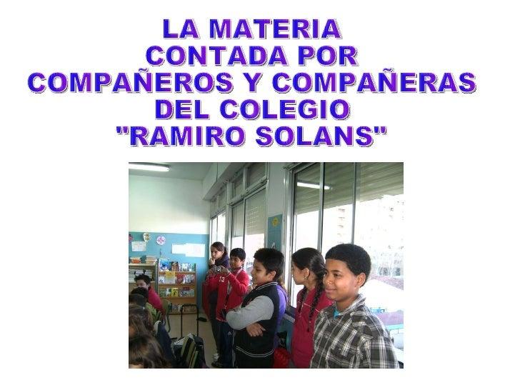 """LA MATERIA CONTADA POR  COMPAÑEROS Y COMPAÑERAS DEL COLEGIO  """"RAMIRO SOLANS"""""""