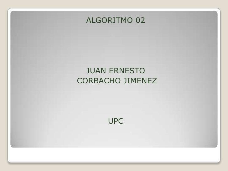 ALGORITMO 02<br />JUAN ERNESTO<br /> CORBACHO JIMENEZ<br />UPC<br />
