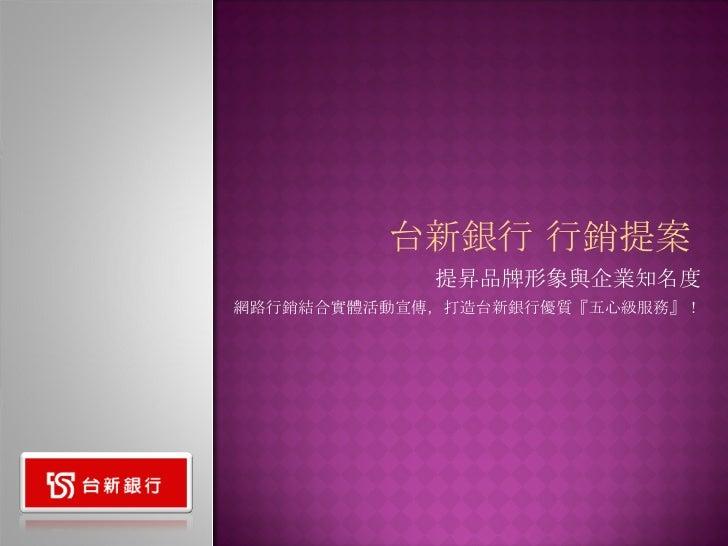 提昇品牌形象與企業知名度 網路行銷結合實體活動宣傳,打造台新銀行優質『五心級服務』! 台新銀行 行銷提案
