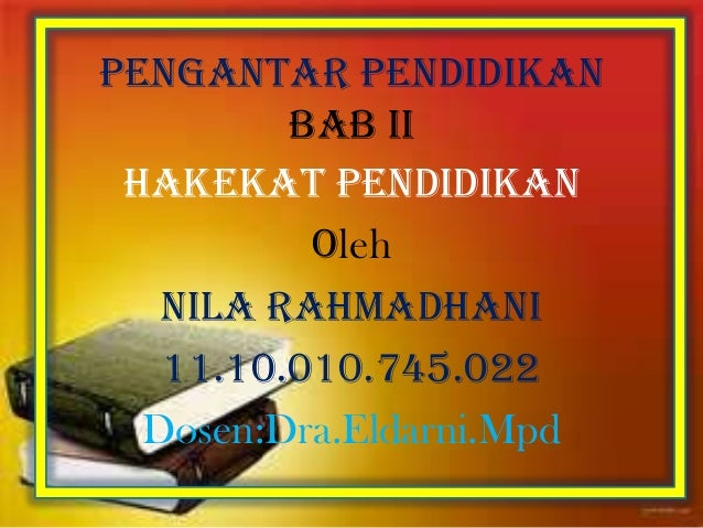 Pengantar pendidikan BAB II HAKEKAT PENdidikan Oleh Nila rahmadhani 11.10.010.745.022 Dosen:Dra.Eldarni.Mpd