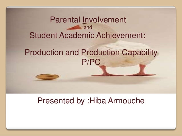 Parental Involvement and Student Academic Achievement: Production and Production Capability P/PC Presented by :Hiba Armouc...