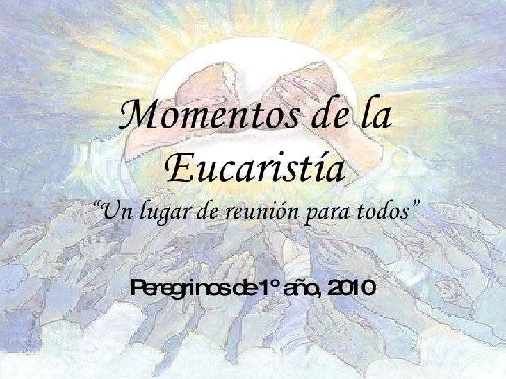 """Momentos de la Eucaristía """"Un lugar de reunión para todos"""" Peregrinos de 1º año, 2010"""