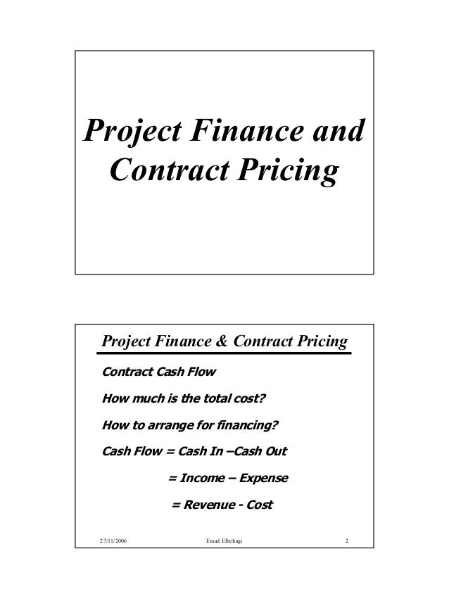 Project Finance and Contract Pricing Project Finance & Contract Pricing Contract Cash Flow How much is the total cost? How...