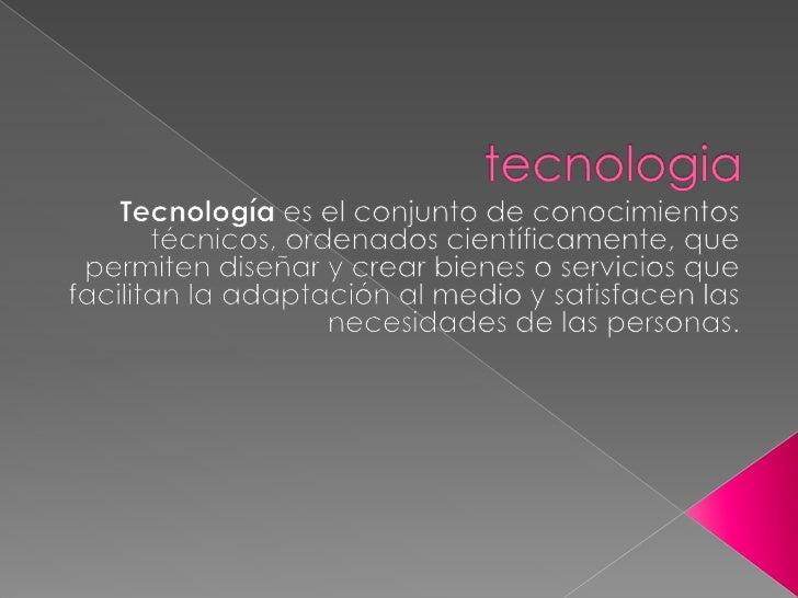 tecnologia<br />Tecnología es el conjunto de conocimientos técnicos, ordenados científicamente, que permiten diseñar y cre...