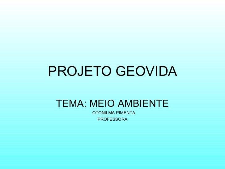 PROJETO   GEOVIDA TEMA: MEIO AMBIENTE OTONILMA PIMENTA PROFESSORA