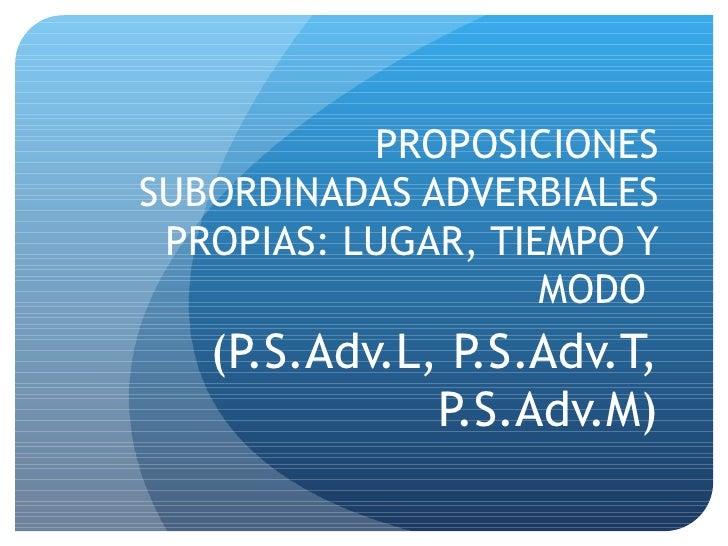 PROPOSICIONES SUBORDINADAS ADVERBIALES PROPIAS: LUGAR, TIEMPO Y MODO  (P.S.Adv.L, P.S.Adv.T, P.S.Adv.M)