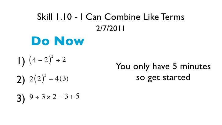 Skill 1.10 - I Can Combine Like Terms                       2/7/2011     Do Now              21) ( 4 − 2 )      ÷2        ...