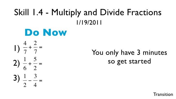 Skill 1.4 - Multiply and Divide Fractions                     1/19/2011         Do Now         4 2    1)    + =         7 ...
