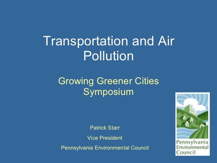 Transportation and Air Pollution Growing Greener Cities Symposium Patrick Starr Vice President Pennsylvania Environmental ...