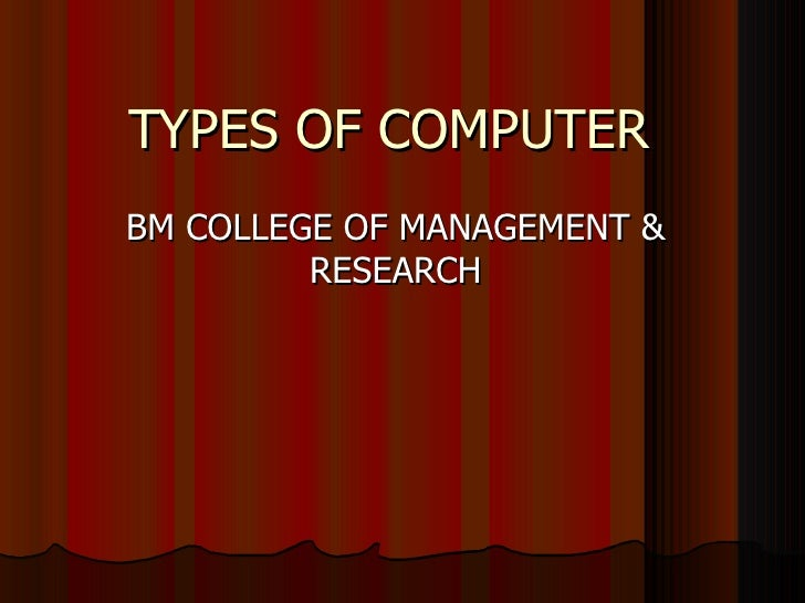 TYPES OF COMPUTERBM COLLEGE OF MANAGEMENT &         RESEARCH