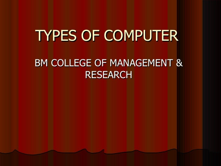 TYPES OF COMPUTER BM COLLEGE OF MANAGEMENT & RESEARCH