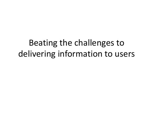 Beating the challenges to delivering information to users