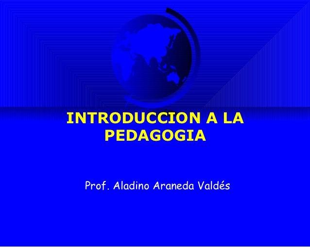 INTRODUCCION A LA    PEDAGOGIA Prof. Aladino Araneda Valdés
