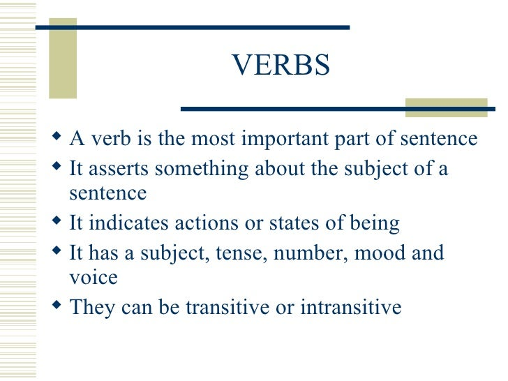 VERBS <ul><li>A verb is the most important part of sentence </li></ul><ul><li>It asserts something about the subject of a ...