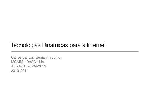 Tecnologias Dinâmicas para a Internet Carlos Santos, Benjamin Júnior MCMM - DeCA - UA Aula P01, 20-09-2013 2013-2014