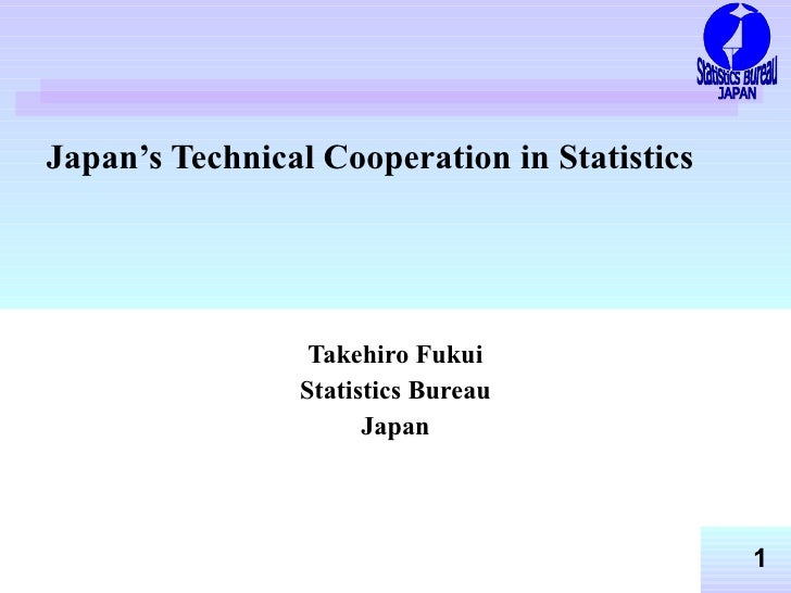 Japan's Technical Cooperation in Statistics   Takehiro Fukui Statistics Bureau Japan Statistics Bureau JAPAN