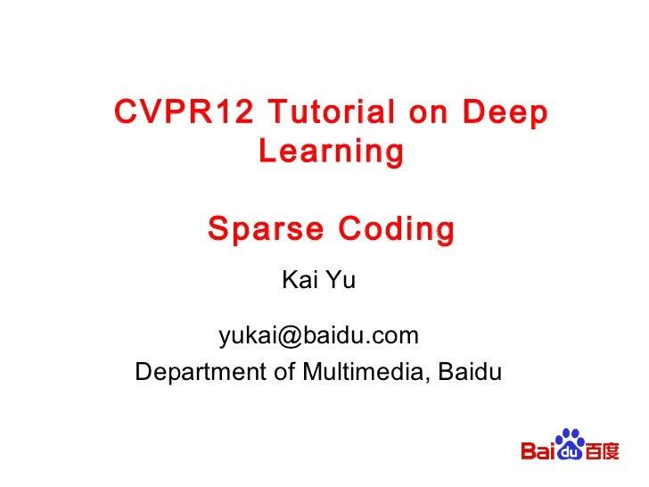 CVPR12 Tutorial on Deep      Learning       Sparse Coding             Kai Yu       yukai@baidu.com Department of Multimedi...