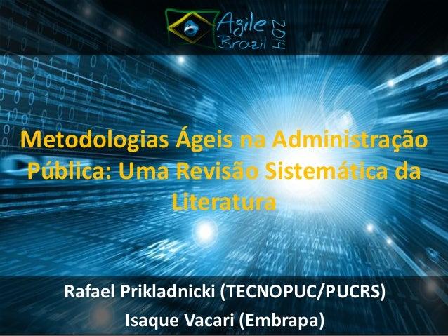 Rafael Prikladnicki (TECNOPUC/PUCRS)  Isaque Vacari (Embrapa)  Metodologias Ágeis na Administração Pública: Uma Revisão Si...