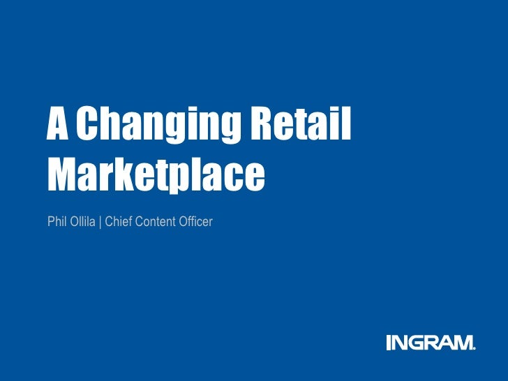 A Changing RetailMarketplacePhil Ollila | Chief Content Officer